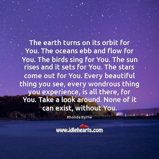 The earth turns on its orbit for You. The oceans ebb and Image