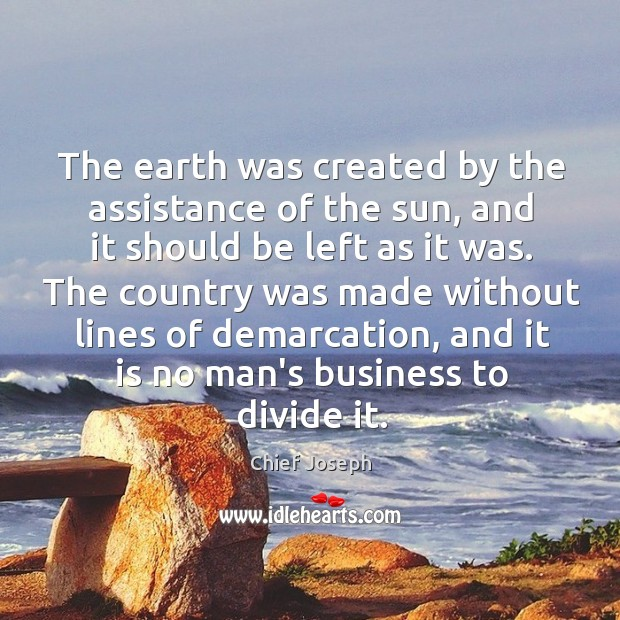 The earth was created by the assistance of the sun, and it Chief Joseph Picture Quote