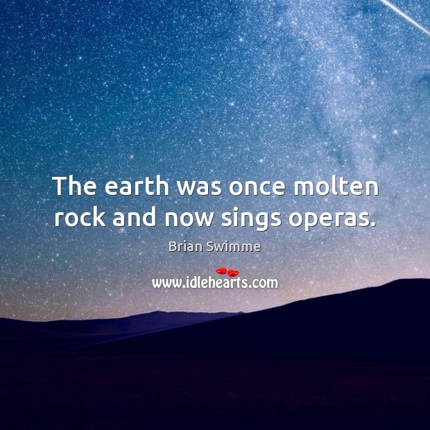 Image, The earth was once molten rock and now sings operas.