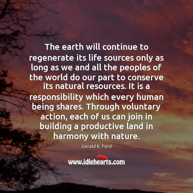 The earth will continue to regenerate its life sources only as long Gerald R. Ford Picture Quote