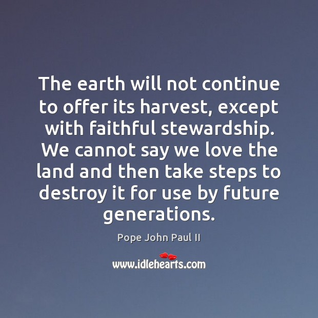 The earth will not continue to offer its harvest, except with faithful Pope John Paul II Picture Quote