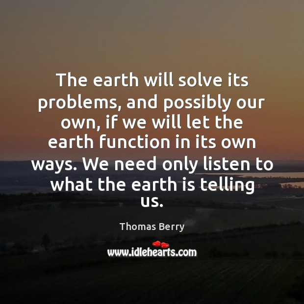 The earth will solve its problems, and possibly our own, if we Thomas Berry Picture Quote