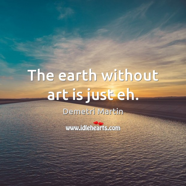 The earth without art is just eh. Demetri Martin Picture Quote