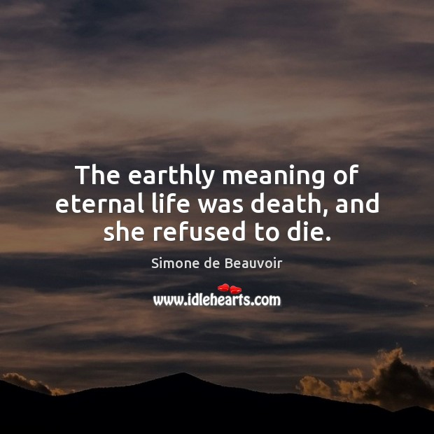 The earthly meaning of eternal life was death, and she refused to die. Simone de Beauvoir Picture Quote