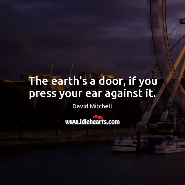 The earth's a door, if you press your ear against it. David Mitchell Picture Quote