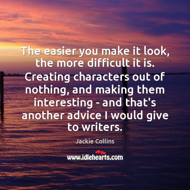 The easier you make it look, the more difficult it is. Creating Jackie Collins Picture Quote