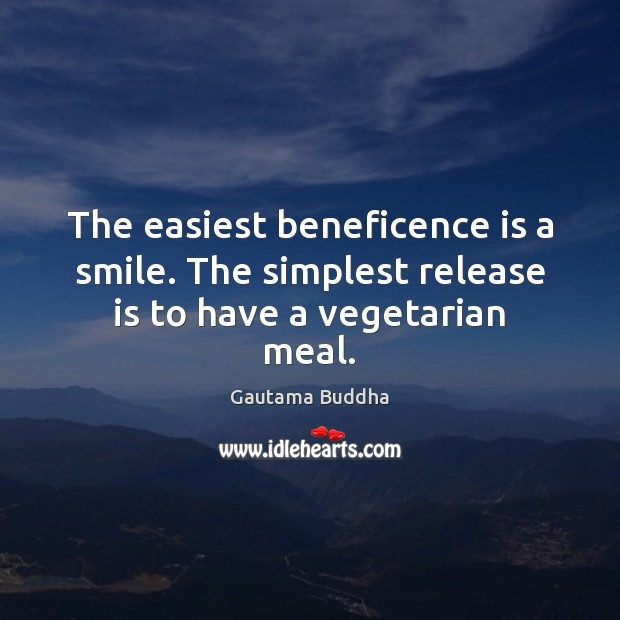 Image, The easiest beneficence is a smile. The simplest release is to have a vegetarian meal.