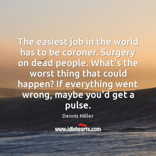 The easiest job in the world has to be coroner. Surgery on Dennis Miller Picture Quote