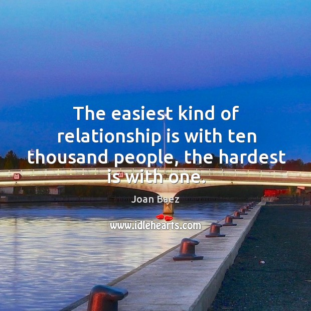 The easiest kind of relationship is with ten thousand people, the hardest is with one. Image
