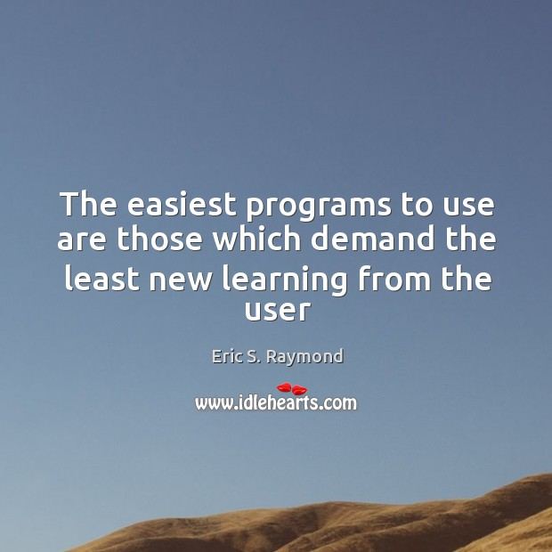 The easiest programs to use are those which demand the least new learning from the user Eric S. Raymond Picture Quote