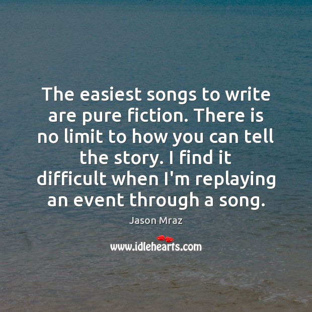 The easiest songs to write are pure fiction. There is no limit Image