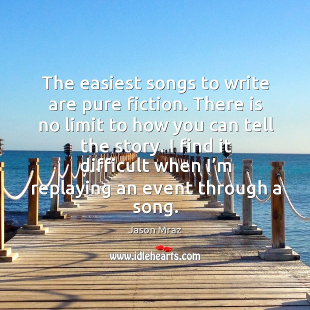 The easiest songs to write are pure fiction. There is no limit to how you can tell the story. Image