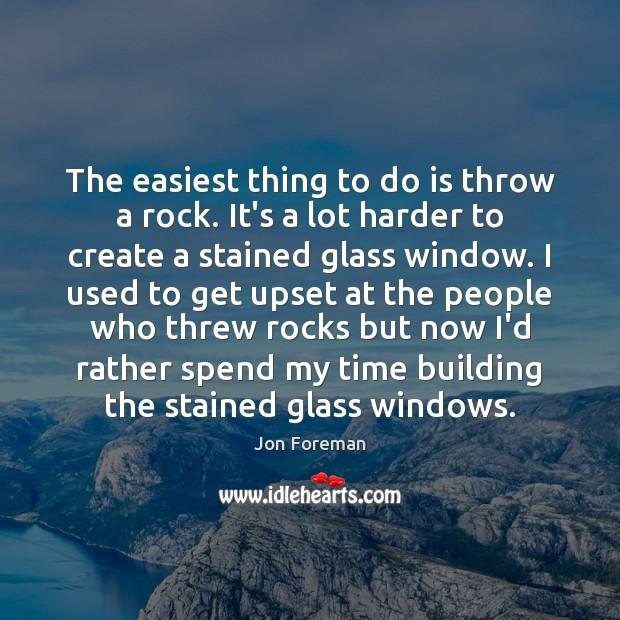 The easiest thing to do is throw a rock. It's a lot Jon Foreman Picture Quote
