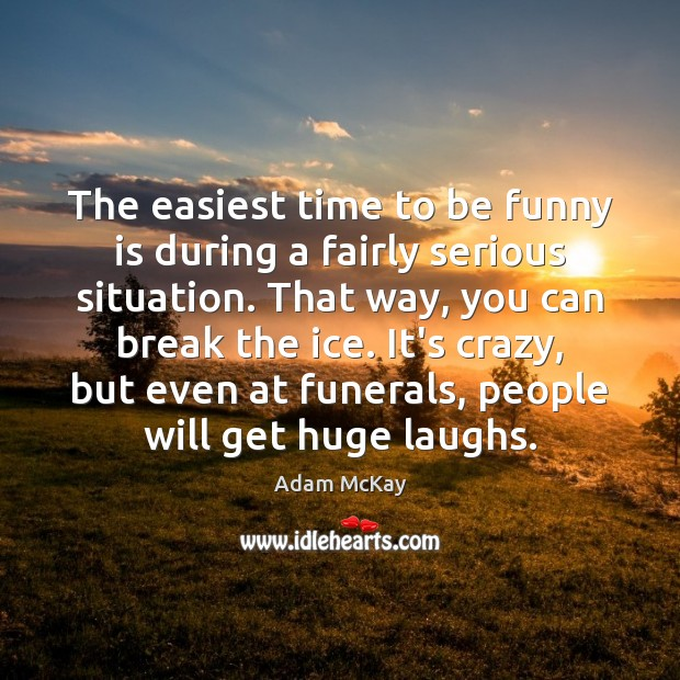 The easiest time to be funny is during a fairly serious situation. Image