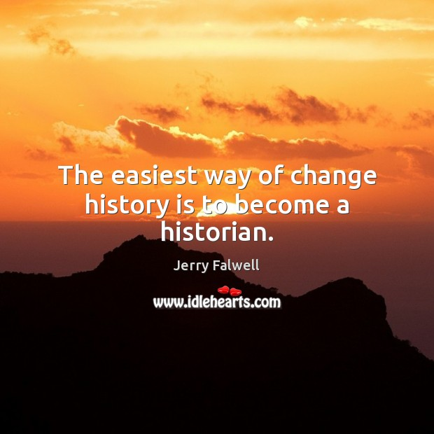 The easiest way of change history is to become a historian. Jerry Falwell Picture Quote