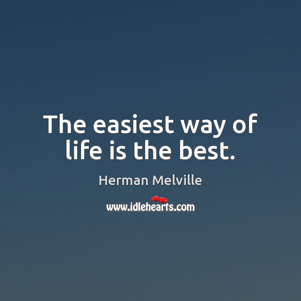 The easiest way of life is the best. Herman Melville Picture Quote