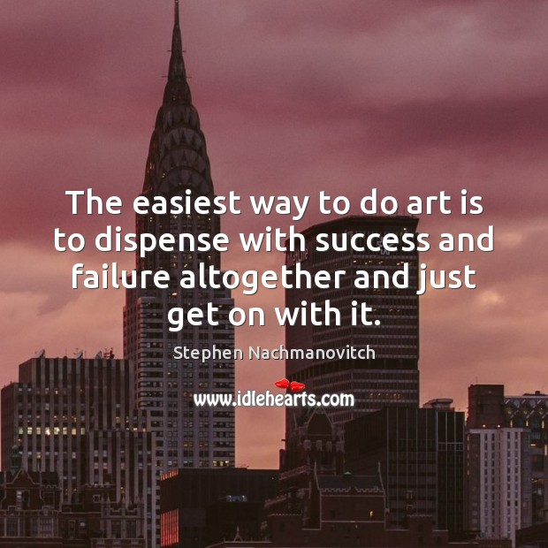 Stephen Nachmanovitch Picture Quote image saying: The easiest way to do art is to dispense with success and