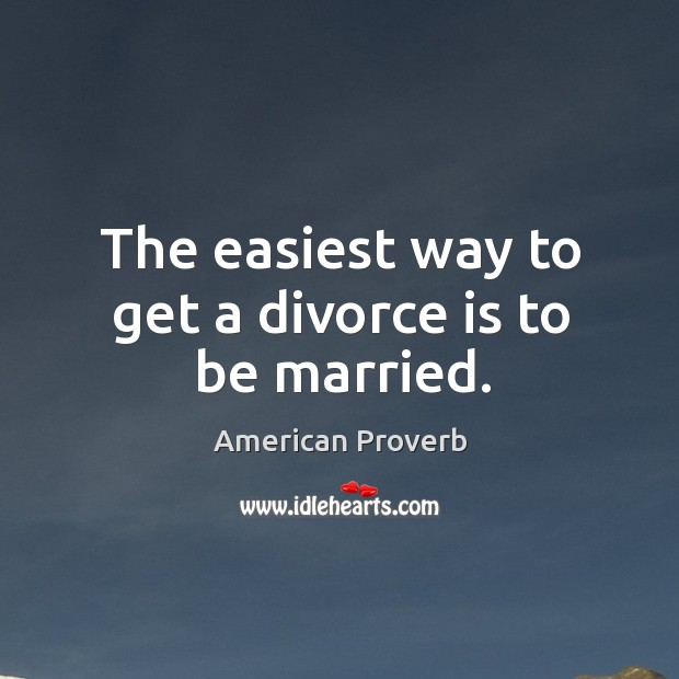 The easiest way to get a divorce is to be married. Image