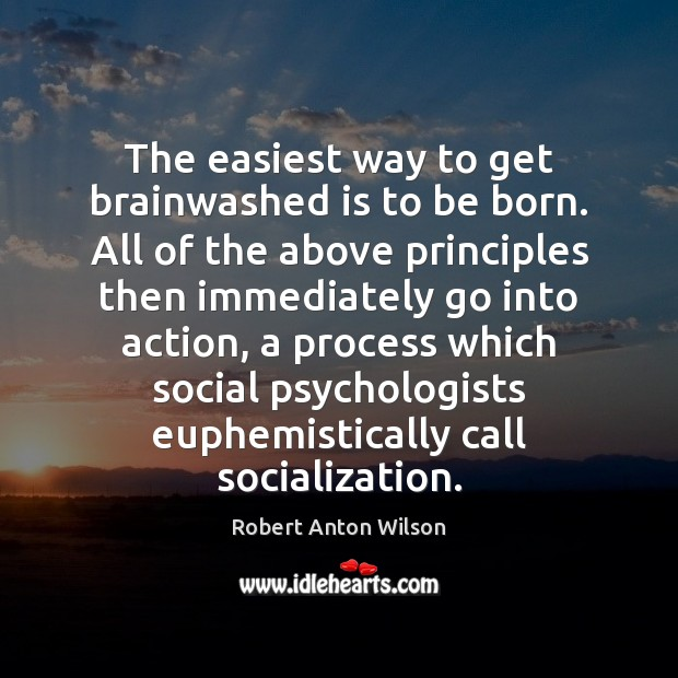 The easiest way to get brainwashed is to be born. All of Robert Anton Wilson Picture Quote