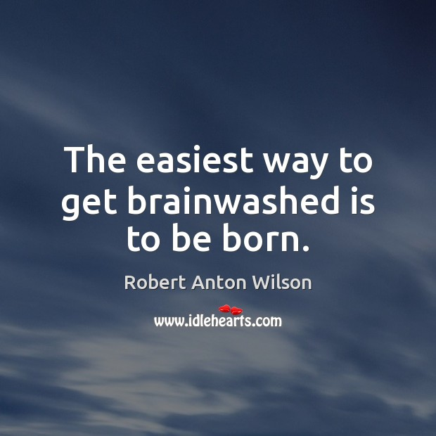 The easiest way to get brainwashed is to be born. Robert Anton Wilson Picture Quote