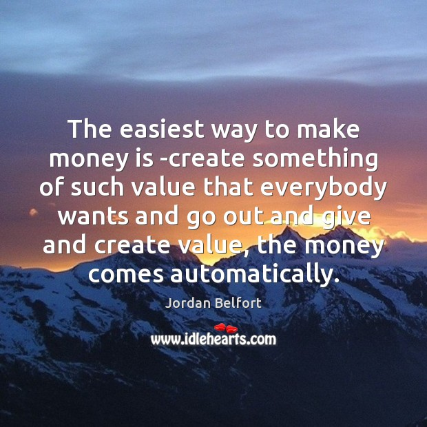 The easiest way to make money is -create something of such value Jordan Belfort Picture Quote