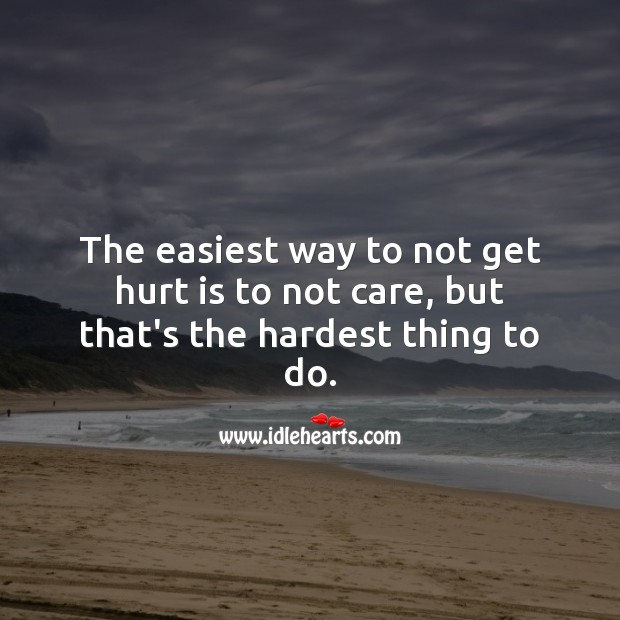 The easiest way to not get hurt is to not care, but that's the hardest thing to do. Love Hurts Quotes Image