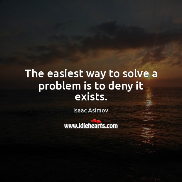 Image, The easiest way to solve a problem is to deny it exists.