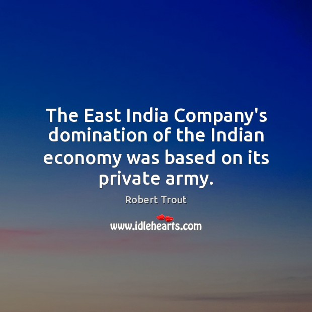 Image, The East India Company's domination of the Indian economy was based on its private army.