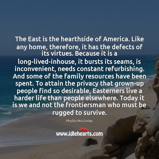 The East is the hearthside of America. Like any home, therefore, it Phyllis McGinley Picture Quote