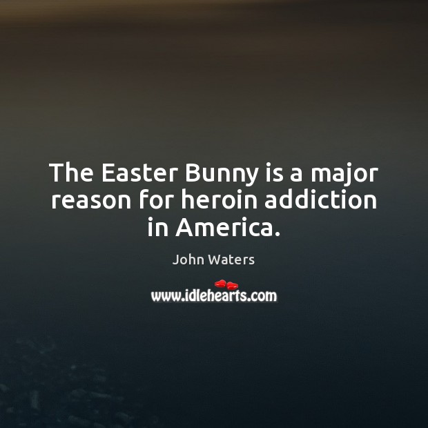 The Easter Bunny is a major reason for heroin addiction in America. Addiction Quotes Image