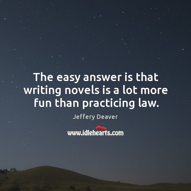 The easy answer is that writing novels is a lot more fun than practicing law. Jeffery Deaver Picture Quote