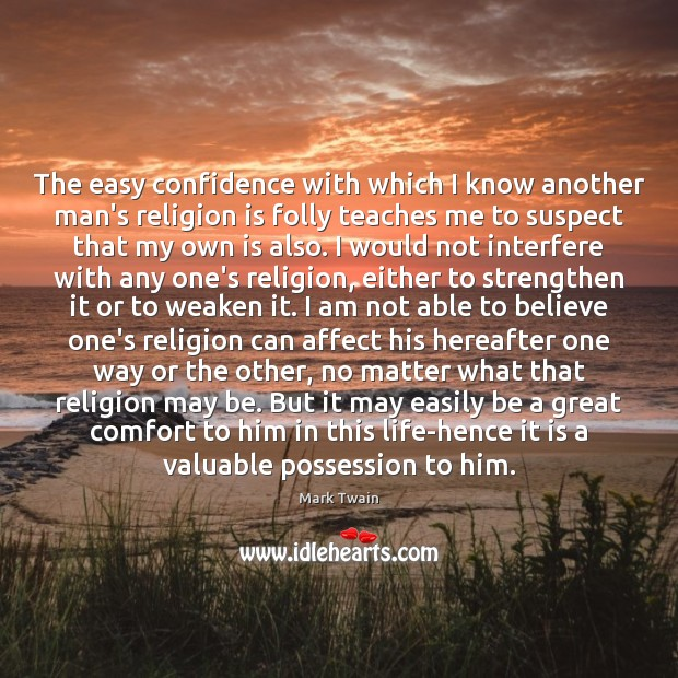 The easy confidence with which I know another man's religion is folly Image