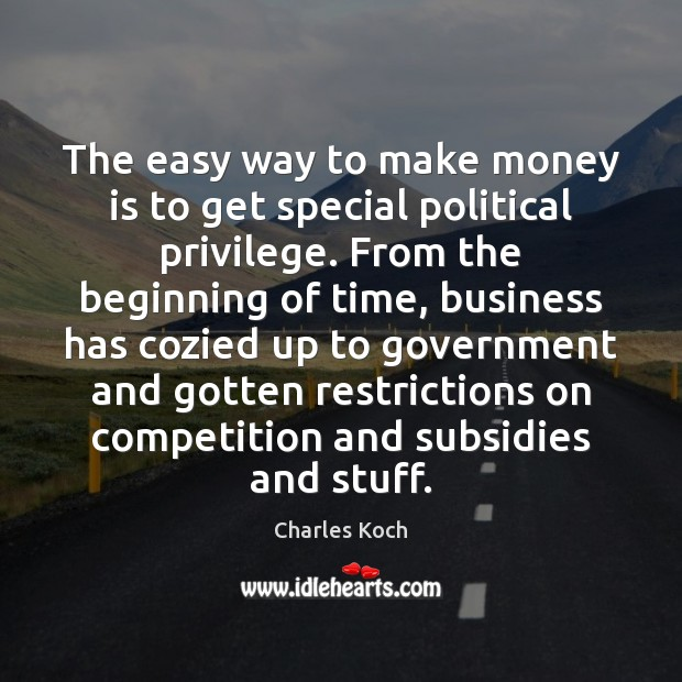 The easy way to make money is to get special political privilege. Charles Koch Picture Quote