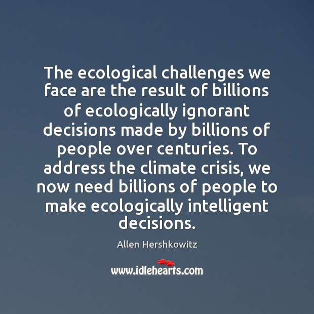 The ecological challenges we face are the result of billions of ecologically Image
