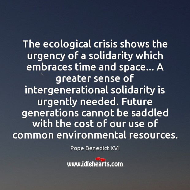The ecological crisis shows the urgency of a solidarity which embraces time Pope Benedict XVI Picture Quote