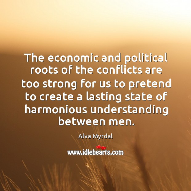 Image, The economic and political roots of the conflicts are too strong for us to pretend to create