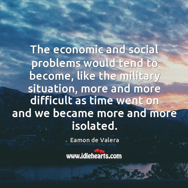 The economic and social problems would tend to become Eamon de Valera Picture Quote