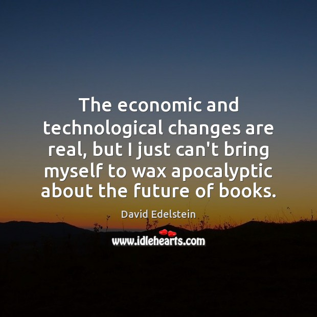 Image, The economic and technological changes are real, but I just can't bring