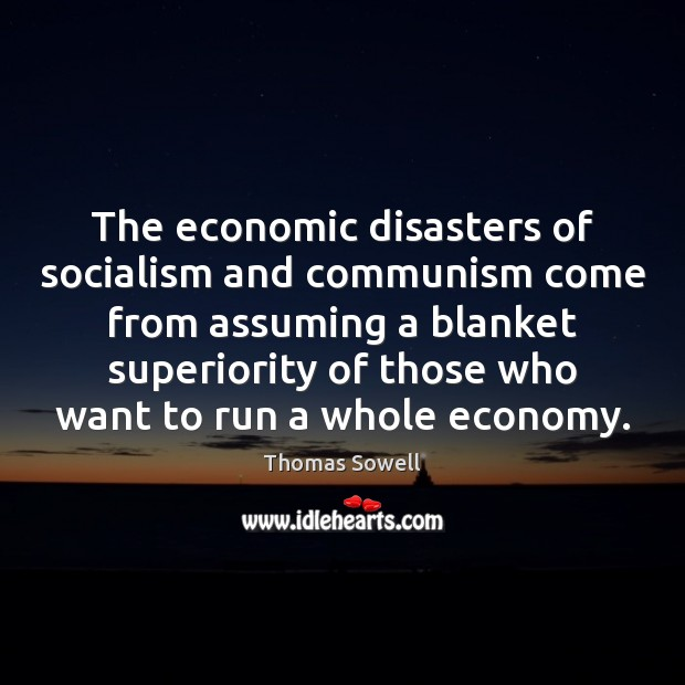 The economic disasters of socialism and communism come from assuming a blanket Thomas Sowell Picture Quote