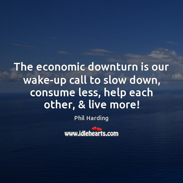 The economic downturn is our wake-up call to slow down, consume less, Phil Harding Picture Quote