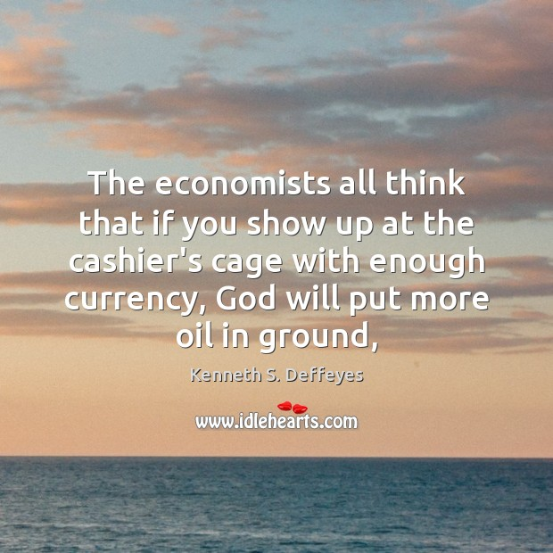 The economists all think that if you show up at the cashier's Kenneth S. Deffeyes Picture Quote