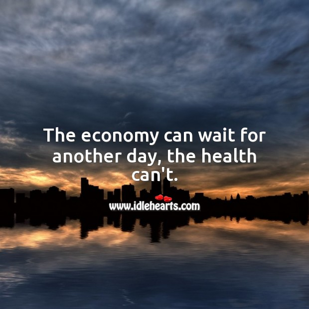 The economy can wait for another day, the health can't. Health Quotes Image