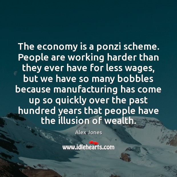 The economy is a ponzi scheme. People are working harder than they Image