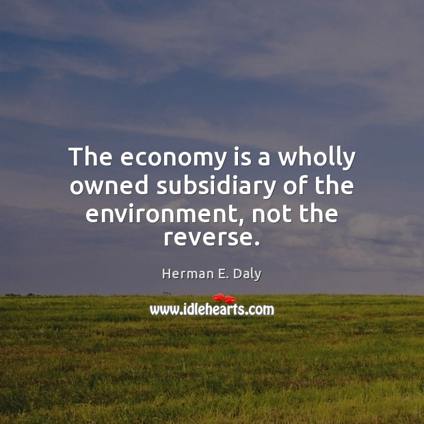 The economy is a wholly owned subsidiary of the environment, not the reverse. Herman E. Daly Picture Quote
