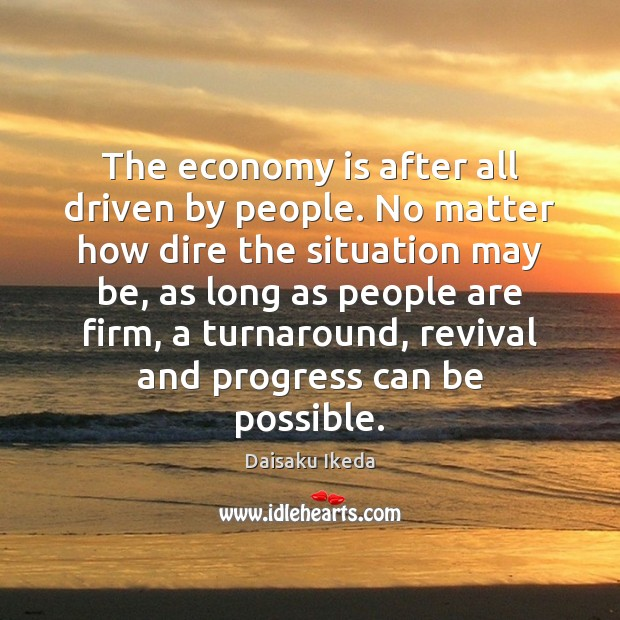 The economy is after all driven by people. No matter how dire Image