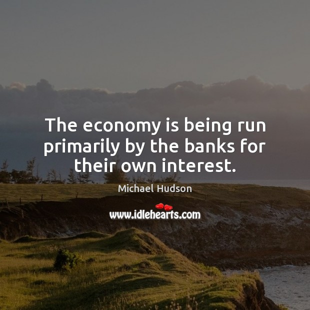 The economy is being run primarily by the banks for their own interest. Michael Hudson Picture Quote