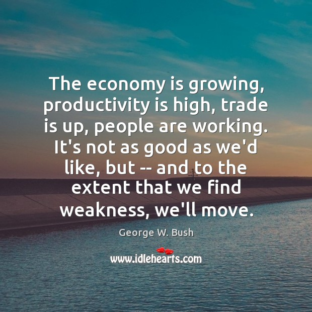 The economy is growing, productivity is high, trade is up, people are Image