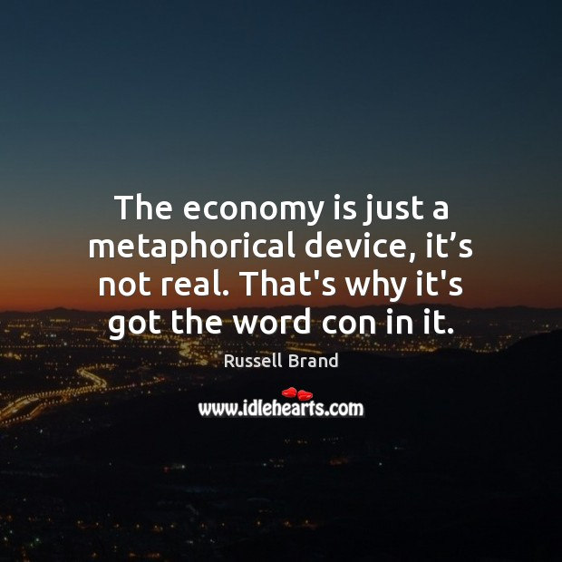 The economy is just a metaphorical device, it's not real. That's Russell Brand Picture Quote