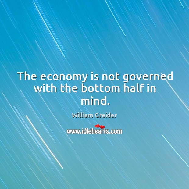 The economy is not governed with the bottom half in mind. William Greider Picture Quote