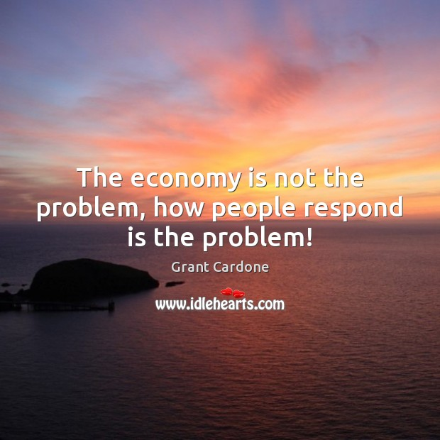 The economy is not the problem, how people respond is the problem! Image